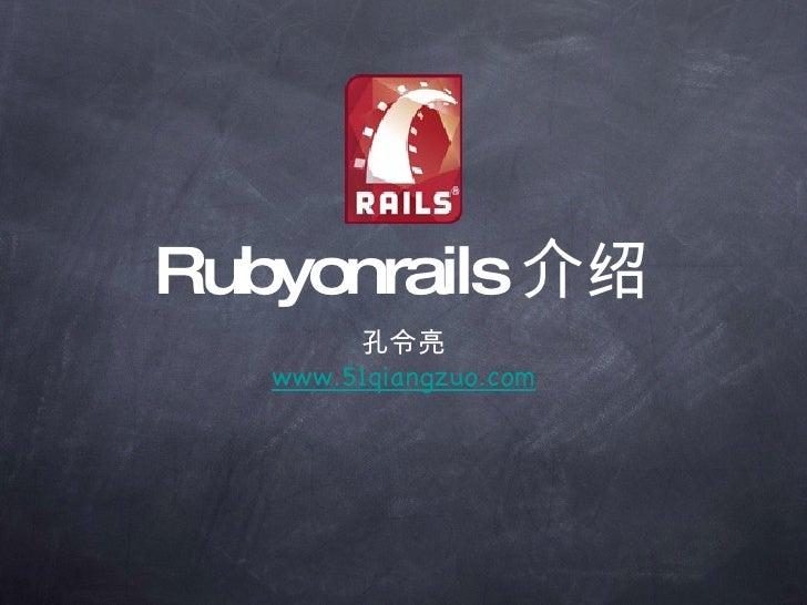 Rubyonrails 介绍 <ul><li>孔令亮 </li></ul><ul><li>www.51qiangzuo.com </li></ul>
