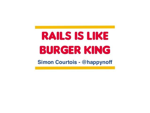 RAILS IS LIKE BURGER KING Simon Courtois - @happynoff