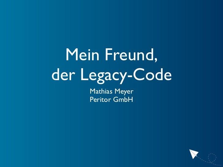 Mein Freund, der Legacy-Code     Mathias Meyer     Peritor GmbH