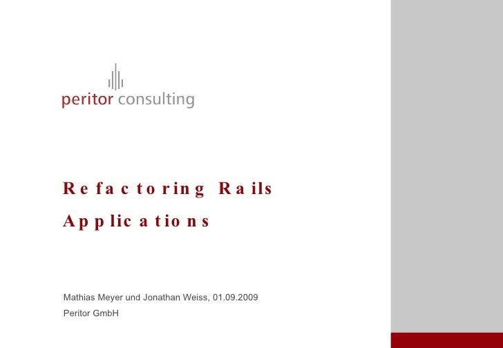 Refactoring Rails Applications <ul><li>Mathias Meyer und Jonathan Weiss, 01.09.2009 </li></ul><ul><li>Peritor GmbH </li></ul>