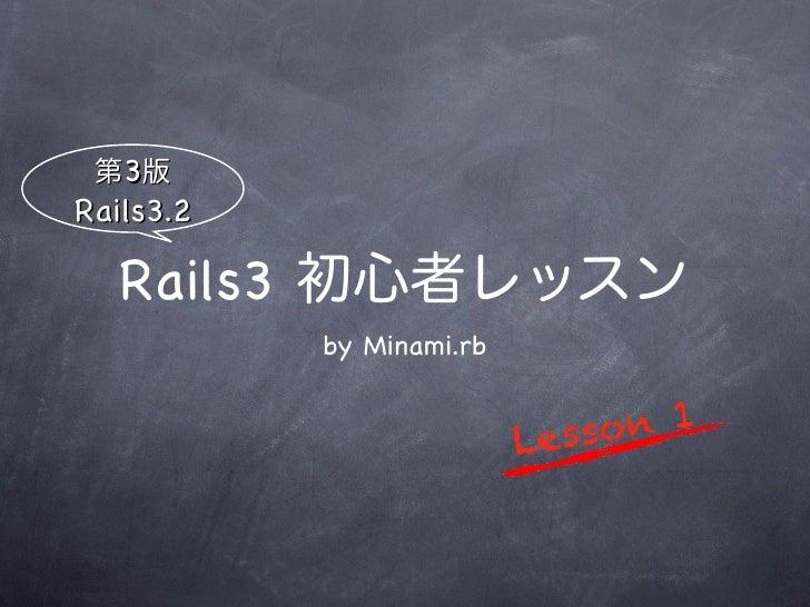 第3版Rails3.2   Rails3 初心者レッスン           by Minami.rb                          Le ss on 1