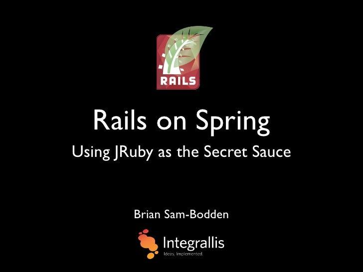 Rails on Spring Using JRuby as the Secret Sauce           Brian Sam-Bodden