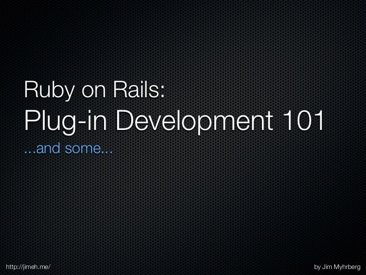 Ruby on Rails:       Plug-in Development 101       ...and some...     http://jimeh.me/           by Jim Myhrberg