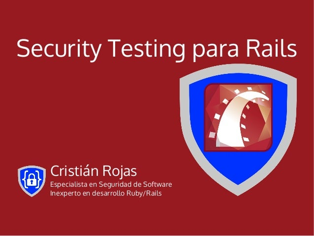 Security Testing para Rails   Cristián Rojas   Especialista en Seguridad de Software   Inexperto en desarrollo Ruby/Rails