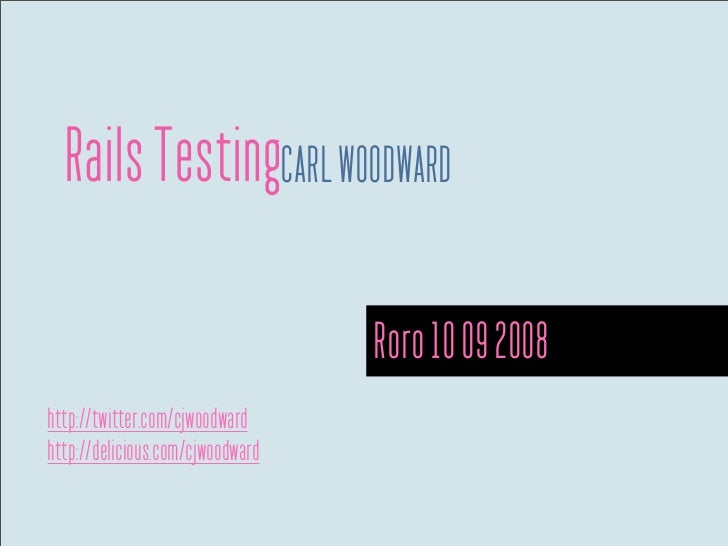 Rails TestingCARL WOODWARD                                    Roro 10 09 2008 http://twitter.com/cjwoodward http://delicio...