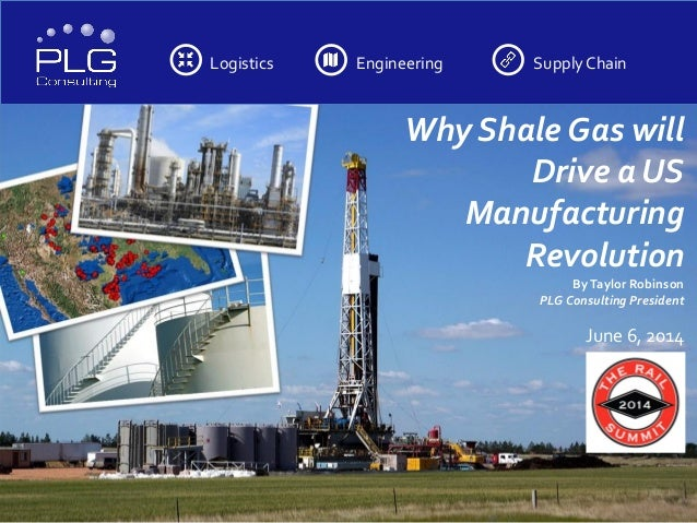 Logistics Engineering SupplyChain Why Shale Gas will Drive a US Manufacturing Revolution ByTaylor Robinson PLG Consulting ...