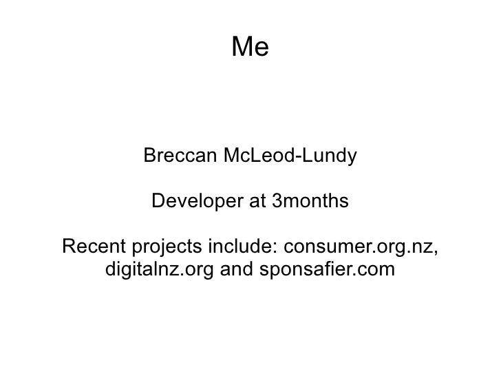 Me Breccan McLeod-Lundy Developer at 3months Recent projects include: consumer.org.nz, digitalnz.org and sponsafier.com