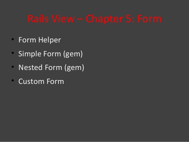 Rails View – Chapter 5: Form• Form Helper• Simple Form (gem)• Nested Form (gem)• Custom Form