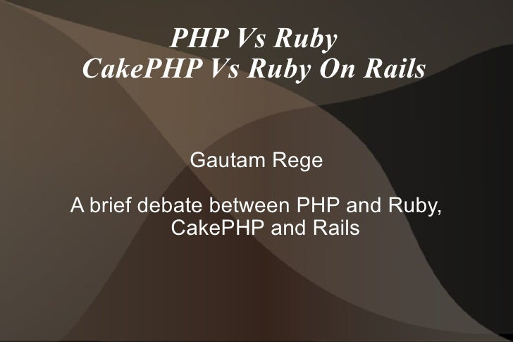 PHP Vs Ruby CakePHP Vs Ruby On Rails Gautam Rege A brief debate between PHP and Ruby, CakePHP and Rails