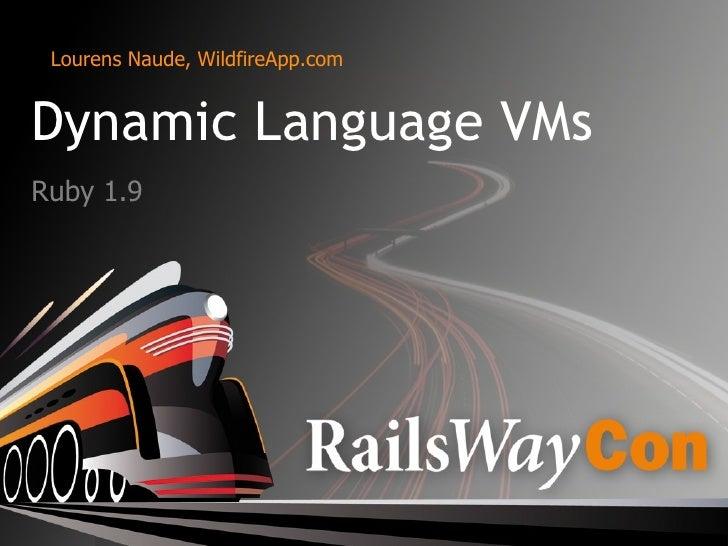 <ul>Dynamic Language VMs </ul><ul>Ruby 1.9 </ul><ul>Lourens Naude, WildfireApp.com </ul>