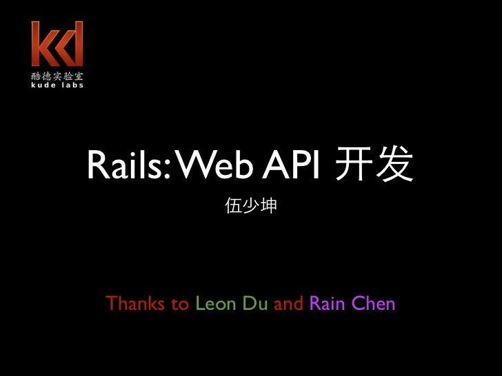 Rails: Web API       shaokun.wu@gmail.com Thanks to Leon Du and Rain Chen