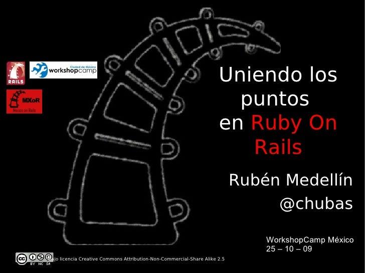 WorkshopCamp Mexico 09 - Uniendo los puntos con Ruby on Rails