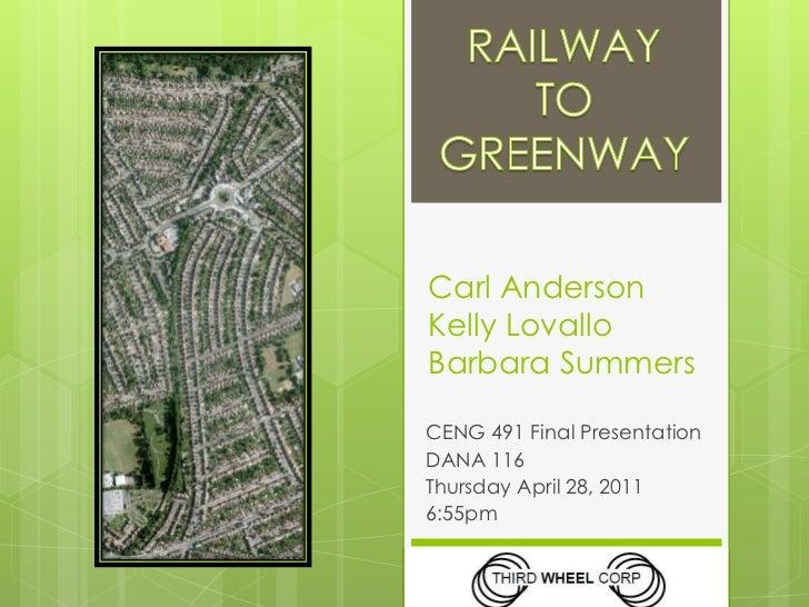 RAILWAY<br />TO<br />GREENWAY<br />Carl AndersonKelly LovalloBarbara Summers<br />CENG 491 Final Presentation<br />DANA 11...