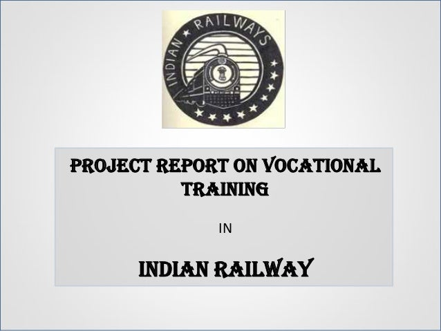 PROJECT REPORT ON VOCATIONAL          TRAINING             IN      INDIAN RAILWAY