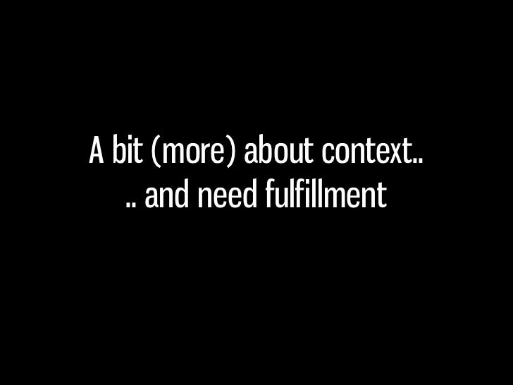 A bit (more) about context..    .. and need fulfillment