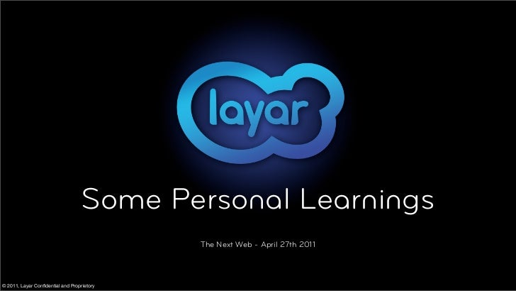 Some Personal Learnings                                            The Next Web - April 27th 2011© 2011, Layar Confidential...