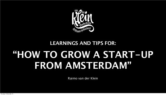 """LEARNINGS AND TIPS FOR:  """"HOW TO GROW A START-UP FROM AMSTERDAM"""" Raimo van der Klein  Thursday 12 December 13"""