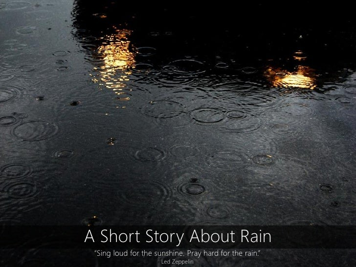 """A Short Story About Rain """"Sing loud for the sunshine. Pray hard for the rain.""""                      Led Zeppelin"""