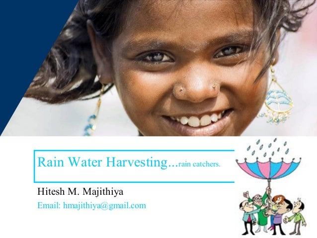 Rain Water Harvesting...rain catchers.Hitesh M. MajithiyaEmail: hmajithiya@gmail.com