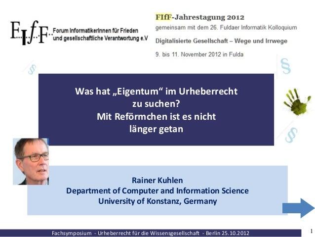 """Fachsymposium - Urheberrecht für die Wissensgesellschaft - Berlin 25.10.2012 1 Was hat """"Eigentum"""" im Urheberrecht zu suche..."""