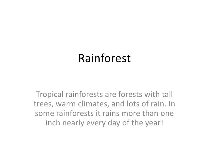 Rainforest Tropical rainforests are forests with talltrees, warm climates, and lots of rain. Insome rainforests it rains m...