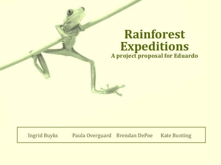 Rainforest <br />Expeditions<br />A project proposal for Eduardo<br />Ingrid BuyksPaula OverguardBrendan DePoeKate Bunt...