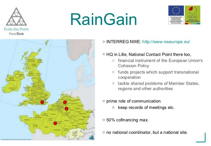 RainGain <ul><li>INTERREG NWE:  http://www.nweurope.eu/ </li></ul><ul><li>HQ in Lille, National Contact Point there too,  ...