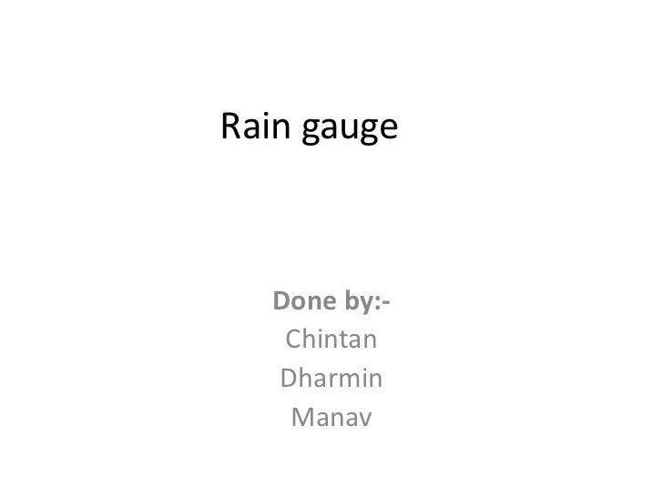 Rain gauge  Done by:-   Chintan  Dharmin   Manav