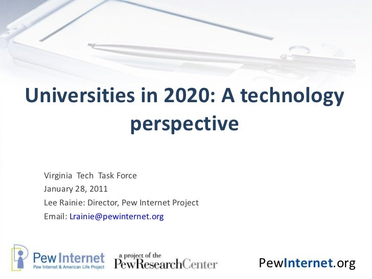 Universities in 2020: A technology perspective Virginia  Tech  Task Force January 28, 2011 Lee Rainie: Director, Pew Inter...