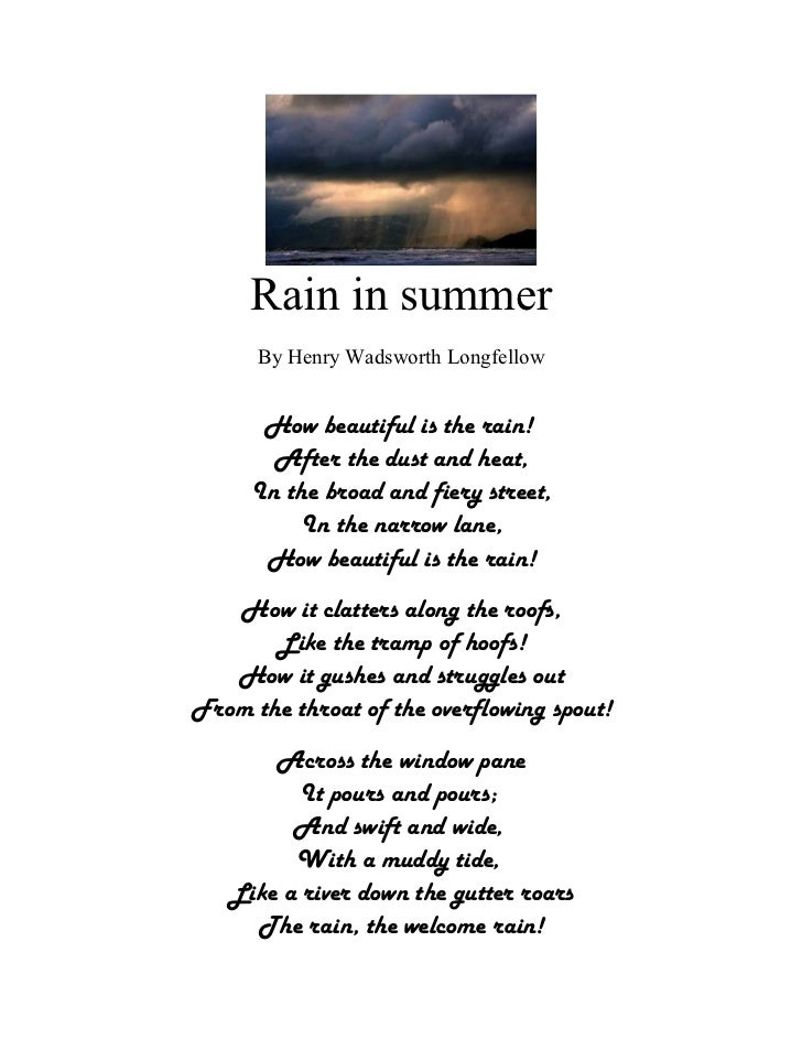 Rain in summer      By Henry Wadsworth Longfellow      How beautiful is the rain!       After the dust and heat,     In th...