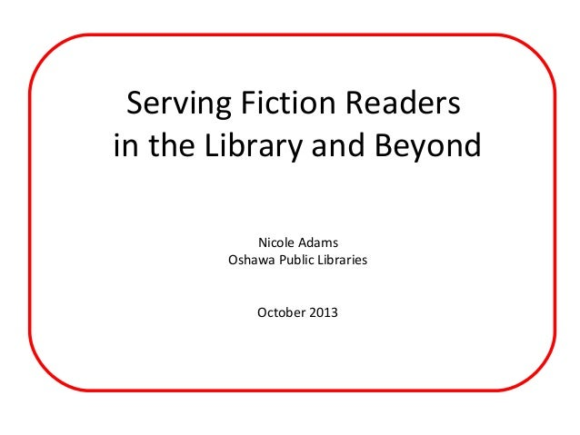 Serving Fiction Readers in the Library and Beyond Nicole Adams Oshawa Public Libraries October 2013