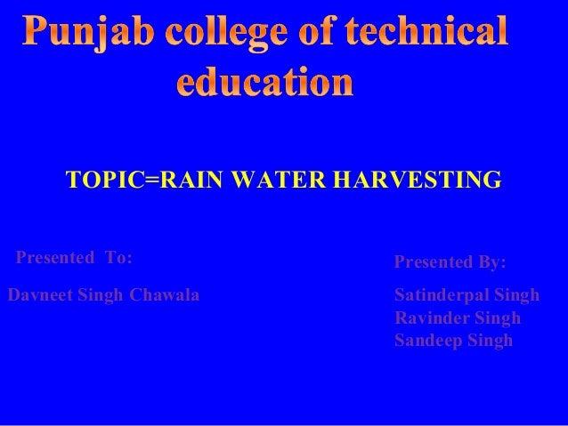 TOPIC=RAIN WATER HARVESTINGPresented To:             Presented By:Davneet Singh Chawala     Satinderpal Singh             ...