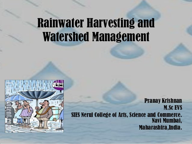 Rainwater Harvesting and Watershed Management Pranay Krishnan M.Sc EVS SIES Nerul College of Arts, Science and Commerce. N...