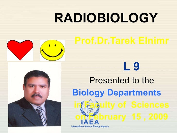 RADIOBIOLOGY Prof.Dr.Tarek Elnimr L 9 Presented to the Biology Departments  in Faculty of  Sciences on February  15 , 2009