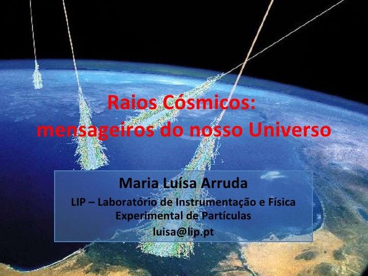 Raios Cósmicos:  mensageiros do nosso Universo Maria Luísa Arruda LIP – Laboratório de Instrumentação e Física Experimenta...