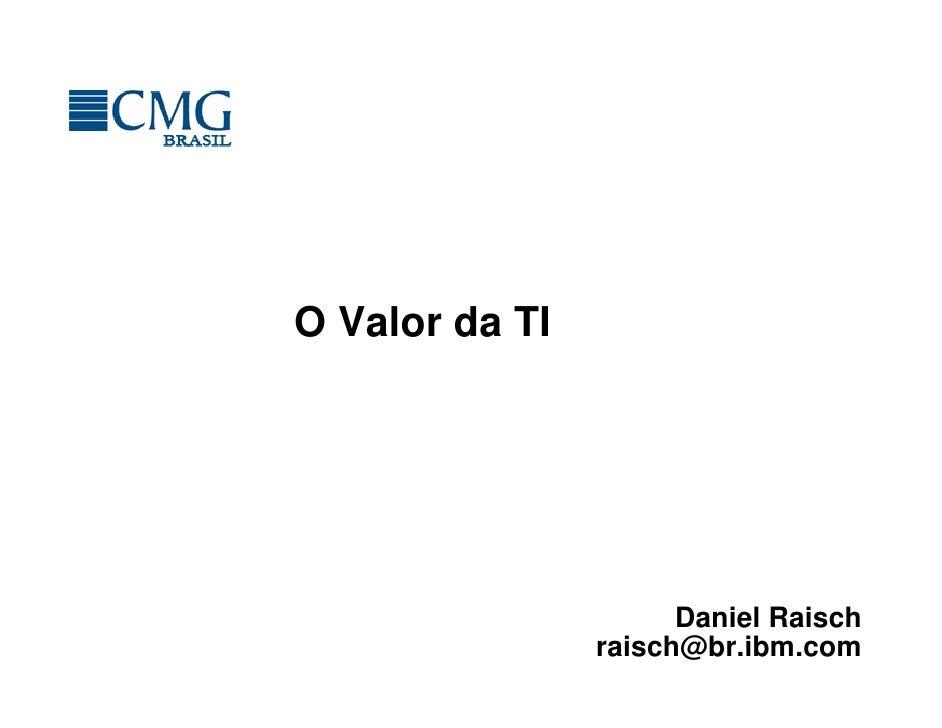 O Valor da TI                      Daniel Raisch                raisch@br.ibm.com