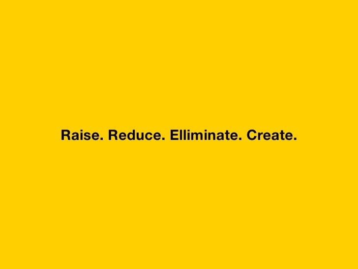 Raise. reduce. elliminate. create