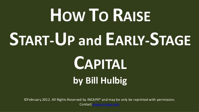 HOW TO RAISESTART-UP and EARLY-STAGE        CAPITAL                              by Bill Hulbig ©February 2012. All Rights...