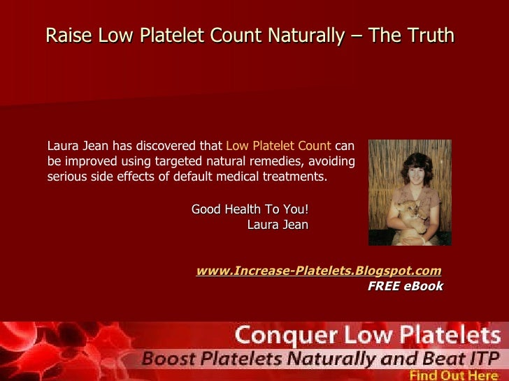 how to increase platelet count naturally When you want to naturally increase your low platelet count, there are only two remedies- food and lifestyle while you need to avoid certain foods that cause low platelets, you have to include those foods in your diet that are helpful in increasing the platelet count to normal more on lifestyle changes later.
