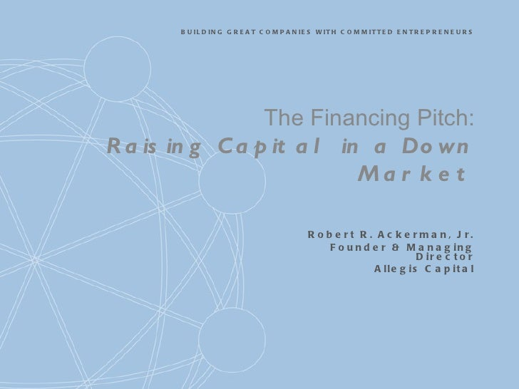 The Financing Pitch: Raising Capital in a Down Market Robert R. Ackerman, Jr. Founder & Managing Director Allegis Capital