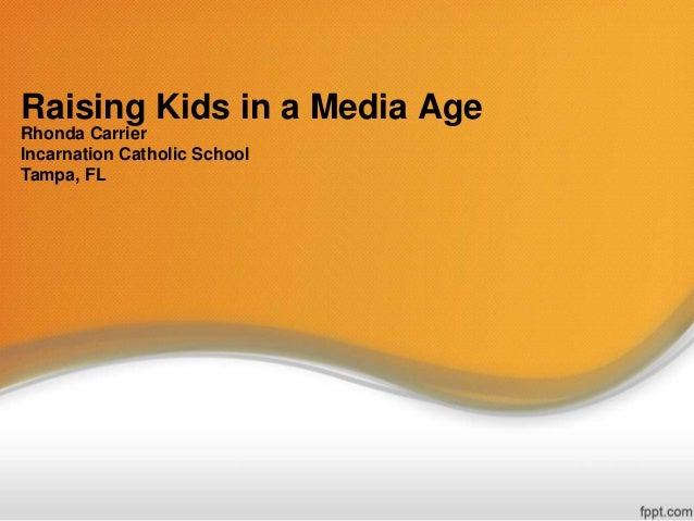 Raising Kids in a Media Age Rhonda Carrier Incarnation Catholic School Tampa, FL
