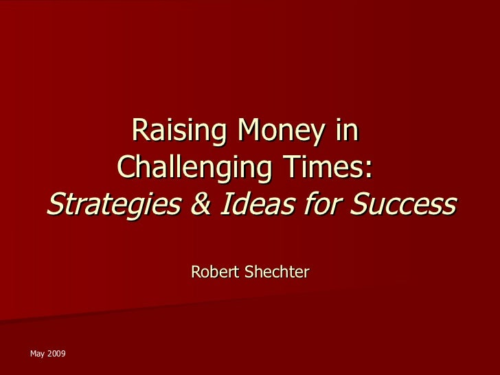 Raising Money in  Challenging Times:  Strategies & Ideas for Success Robert Shechter May 2009