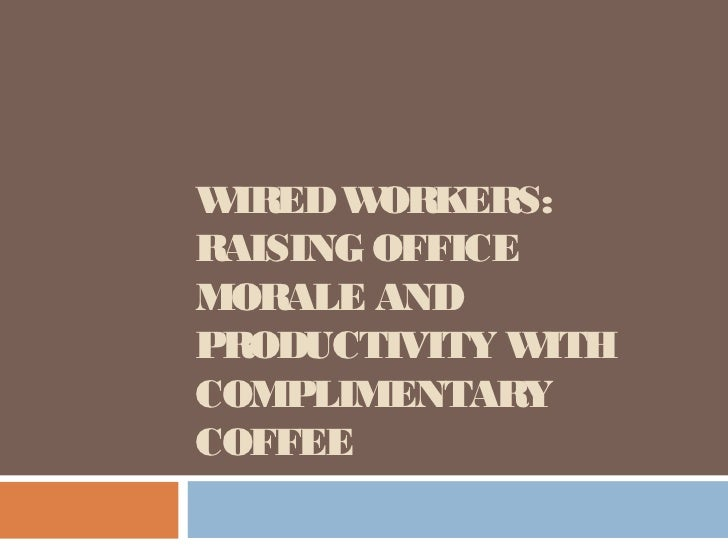WIRED W ORKERS:RAISING OFFICEMORALE ANDPRODUCTIVITY W ITHCOMPLIMENTARYCOFFEE