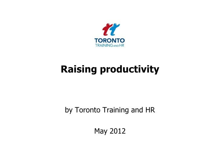 Raising productivityby Toronto Training and HR        May 2012