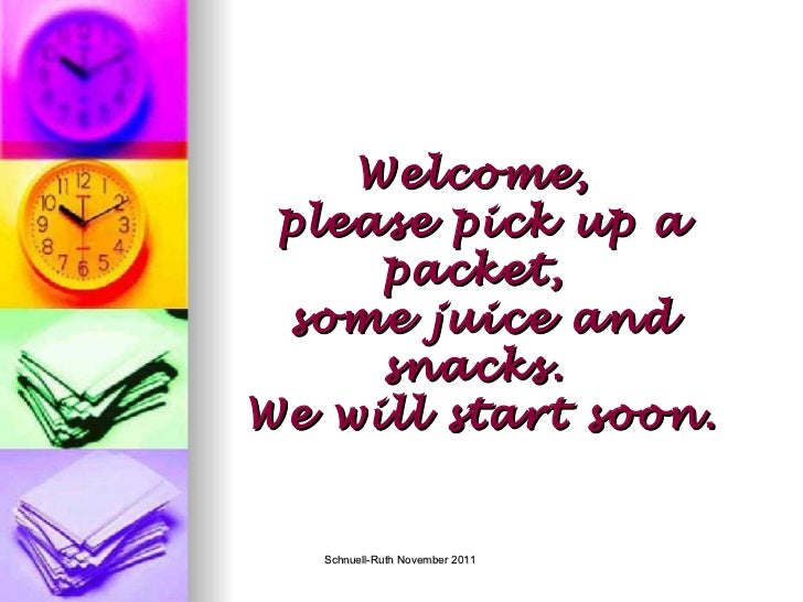Welcome,  please pick up a packet,  some juice and snacks.  We will start soon.
