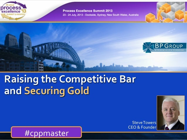BUSINESS PROCESS EXCELLENCE steve.towers@bpgroup.org www.bpgroup.org Raising  the  Competitive  Bar   and  Secur...