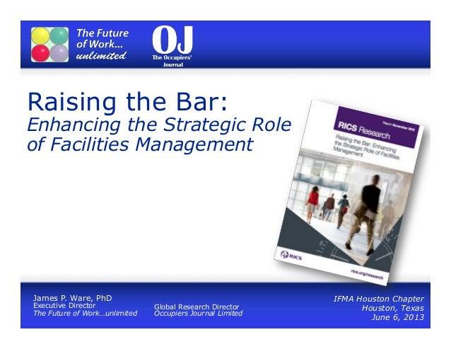 Raising the Bar:Enhancing the Strategic Roleof Facilities ManagementIFMA Houston ChapterHouston, TexasJune 6, 2013James P....