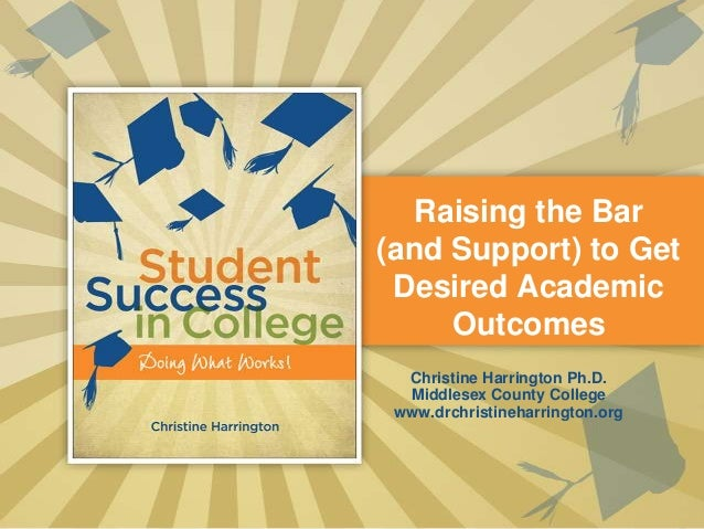 Raising the Bar(and Support) to Get Desired Academic     Outcomes  Christine Harrington Ph.D.  Middlesex County College ww...