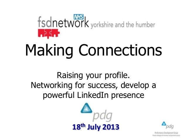 18th July 2013 Making Connections Raising your profile. Networking for success, develop a powerful LinkedIn presence