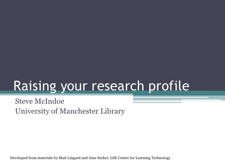 Raising your research profile  Steve McIndoe  University of Manchester LibraryDeveloped from materials by Matt Lingard and...
